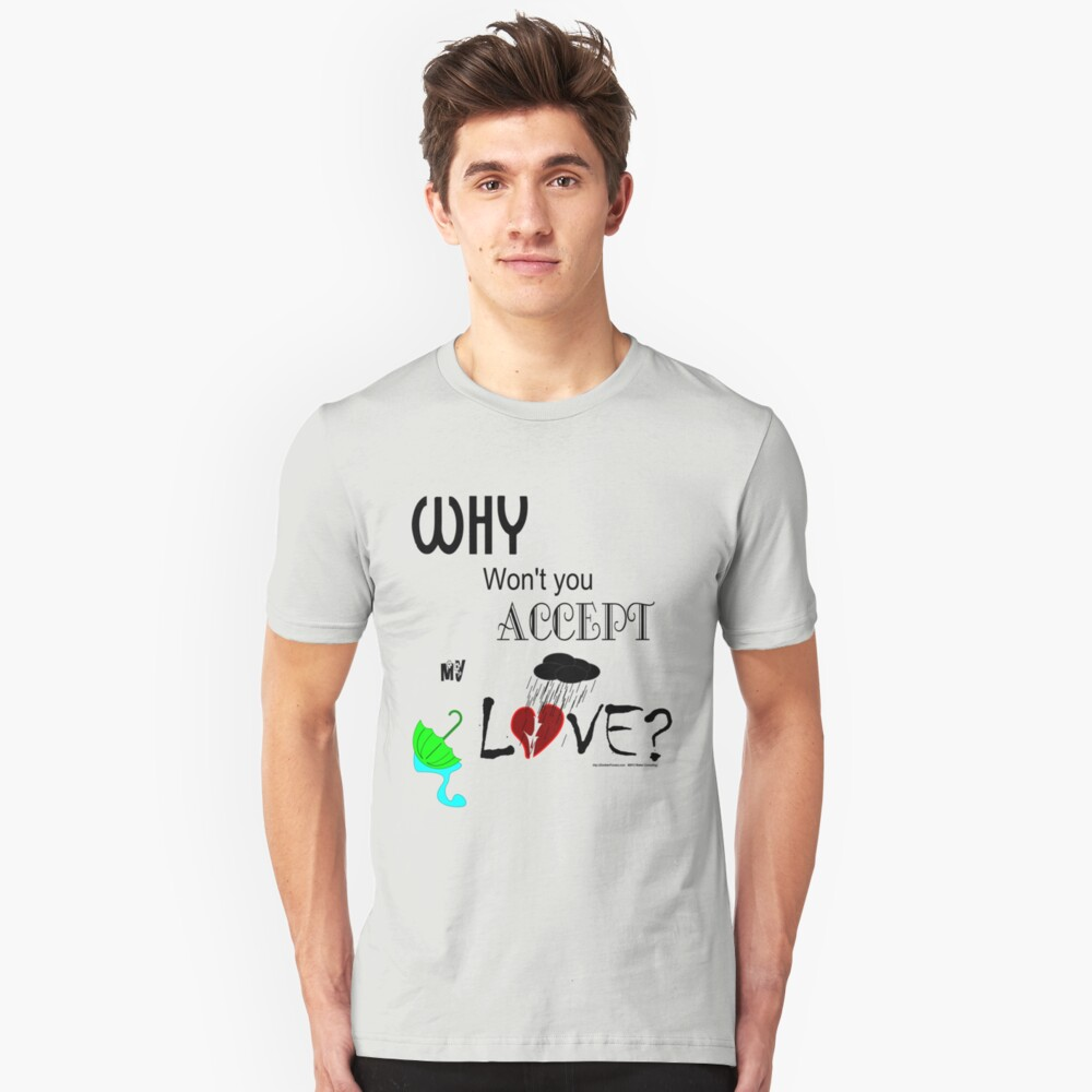 Why Won't You Accept My Love?  Unisex T-Shirt Front