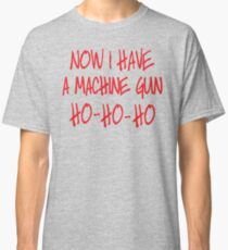 Now I have a machine Gun Die Hard Classic T-Shirt