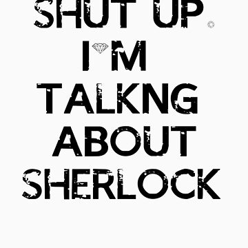"""Shut Up. I'm Talking About Sherlock"" T-shirt by WhovianPotter"