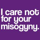 I Care Not For Your Misogyny (White) by J M