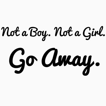 Not a Boy. Not a Girl. Go Away. by MiraC