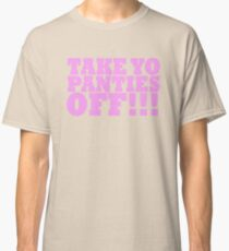 TAKE YO PANTIES OFF!!! T-SHIRTS Classic T-Shirt