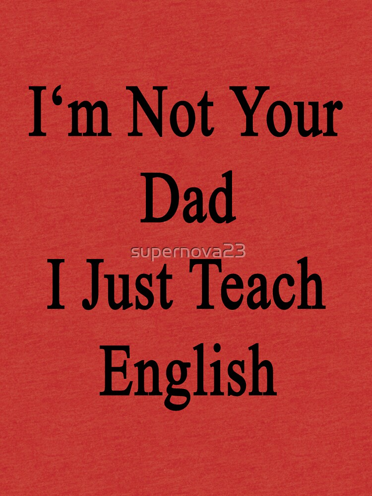 I'm Not Your Dad I Just Teach English  by supernova23