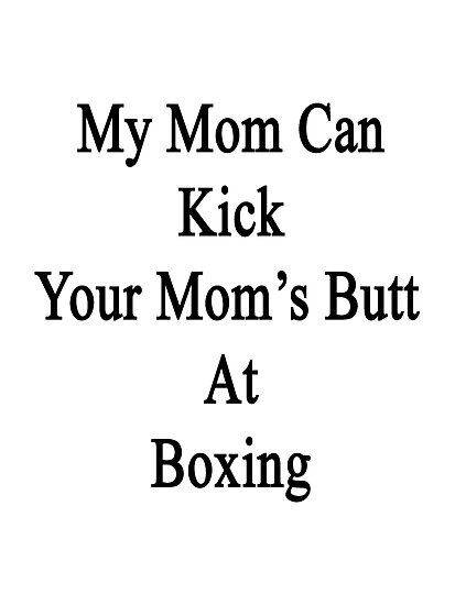 My Mom Can Kick Your Mom's Butt At Boxing  by supernova23