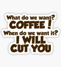 What do we want COFFEE when do we want it I WILL CUT YOU Sticker