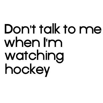Don't talk to me when I'm watching hockey by teesbynatalie