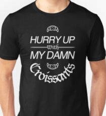 Hurry Up With My Damn Croissants -BIG Unisex T-Shirt
