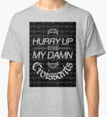 Hurry Up With My Damn Croissants Classic T-Shirt