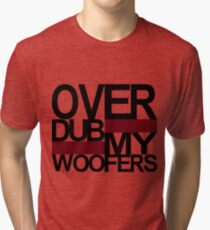 Over DUB my woofers  Tri-blend T-Shirt