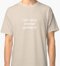 I Am Your Internet Girlfriend Classic T-Shirt