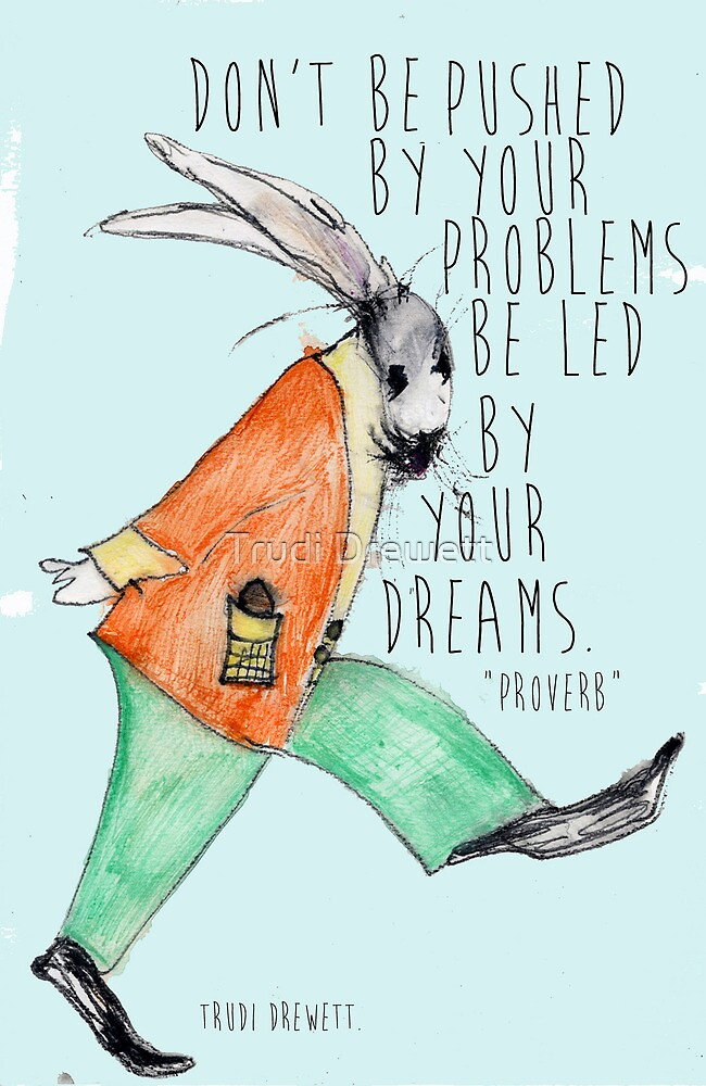 Don't be pushed by your problems, be led by your dreams by Trudi Drewett