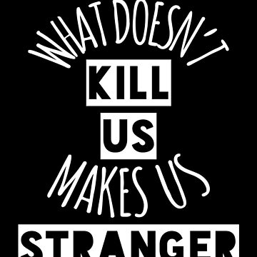 What Doesn't Kill Us Makes Us Stranger (White) by believeluna