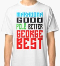 Maradona good, Pelè better, George... BEST Classic T-Shirt