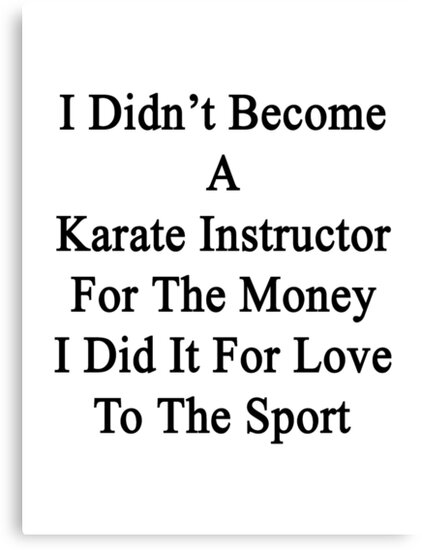 I Didn't Become A Karate Instructor For The Money I Did It For Love To The Sport  by supernova23