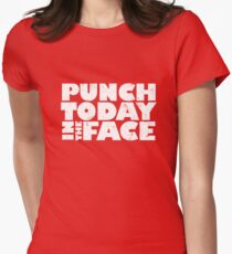Punch today in the face Womens Fitted T-Shirt