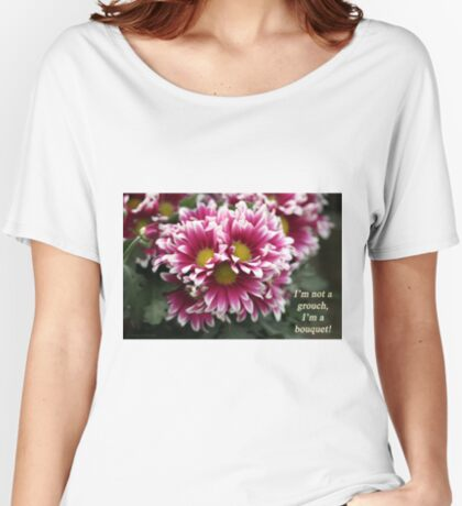 I'm not a grouch, I'm a bouquet. Women's Relaxed Fit T-Shirt