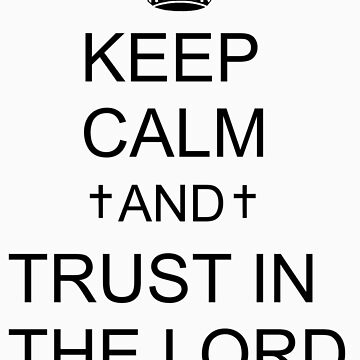Keep Calm And Trust In The Lord by xoNIALL3R