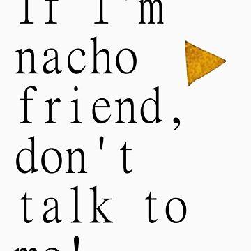 If I'm Nacho Friend, Don't Talk To Me! by xoNIALL3R