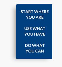 START WHERE YOU ARE  USE WHAT  YOU HAVE   DO WHAT  YOU CAN Canvas Print