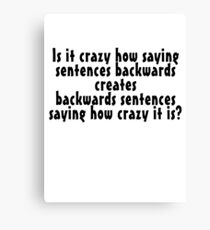 Is it crazy how saying sentences backwards creates backwards sentences saying how crazy it is Canvas Print