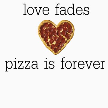 love fades, pizza is forever by dapperhannah