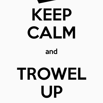 Keep Calm and Trowel Up by tonkat