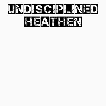 Undisciplined Heathen by RootsofTruth