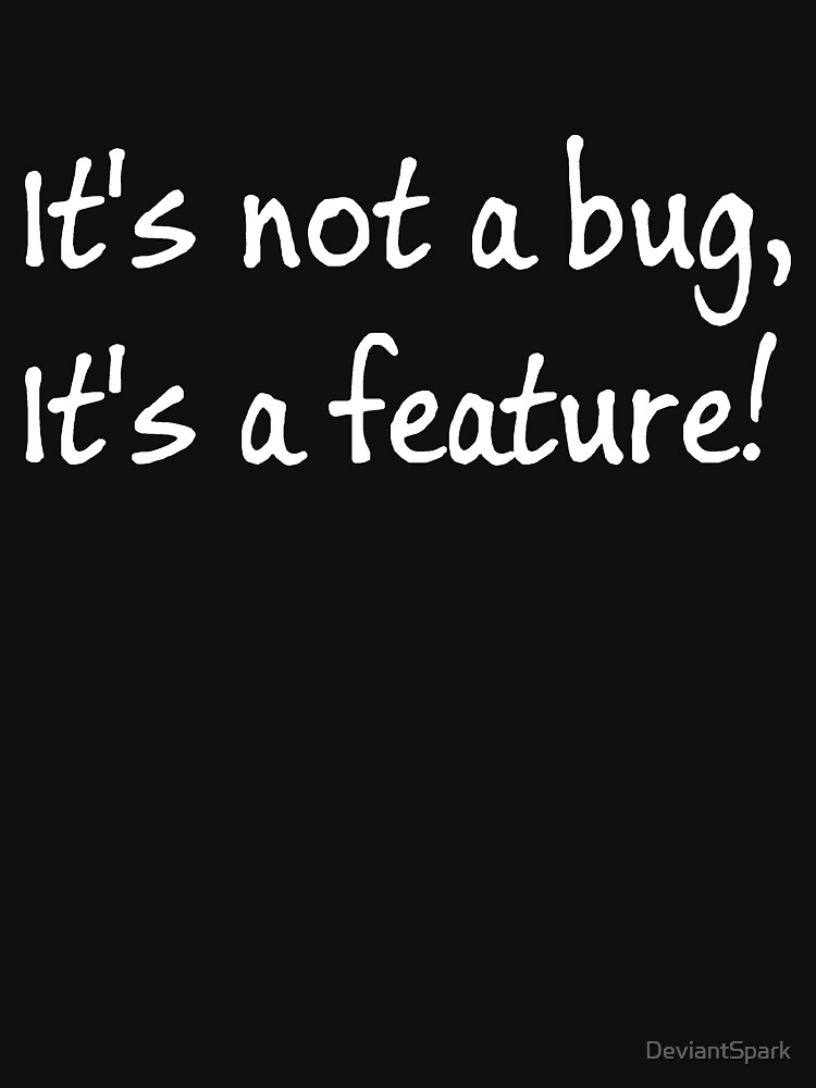 It's not a bug, its a feature! by DeviantSpark