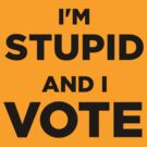 I'm Stupid and I Vote (T-shirt) by Tunic
