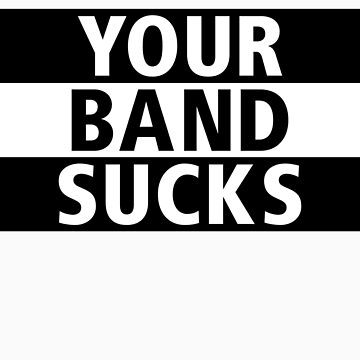 Your Band Sucks by Kobi-LaCroix