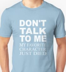 Don't Talk To Me. My Favorite Character Just Died T-Shirt