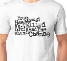 You should have killed me when you had the chance Unisex T-Shirt