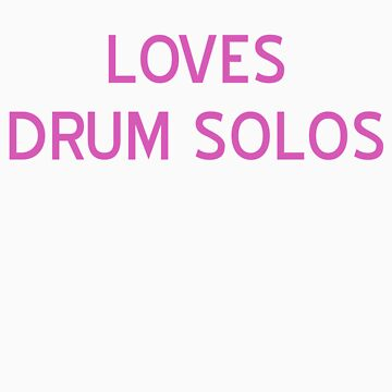 Loves Drum Solos T-Shirt- CoolGirlTeez by CoolGirlTeez