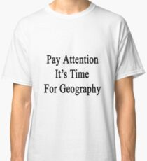 Pay Attention It's Time For Geography  Classic T-Shirt