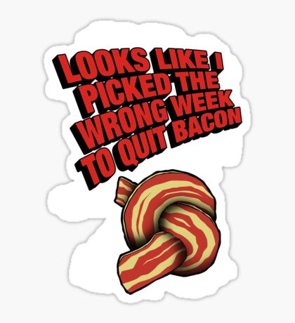 Looks Like I Picked the Wrong Week to Quit Bacon Sticker
