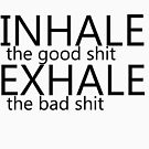 """""""inhale the good shit exhale the bad shit"""" black by Peter Bui"""
