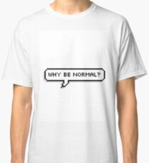why be normal? Classic T-Shirt