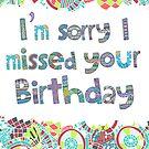 I'm Sorry I Missed Your Birthday Print by jarodface