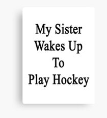 My Sister Wakes Up To Play Hockey  Canvas Print