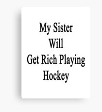 My Sister Will Get Rich Playing Hockey  Canvas Print