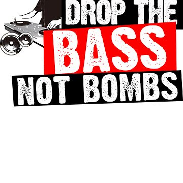 Drop The Bass Not Bombs by theninja