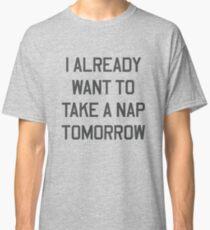 I already want to take a nap tomorrow Classic T-Shirt