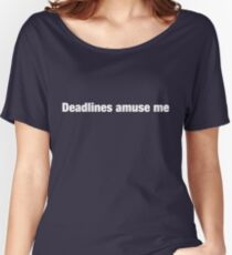 Deadlines Amuse Me Women's Relaxed Fit T-Shirt