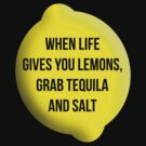 When Life Gives You Lemons, Grab Tequila and Salt. by KRDesign