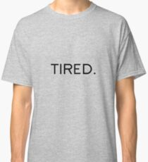 Tired. Classic T-Shirt