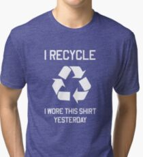 I Recycle. I wore this shirt yesterday Tri-blend T-Shirt