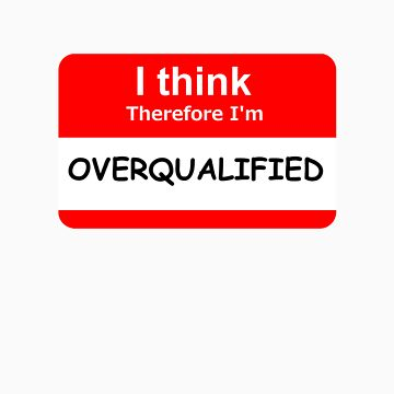 I Think Therefore I'm Overqualified by cpuman