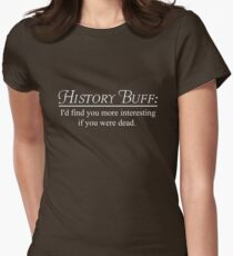 History Buff. I'd find you more interesting if you were dead Women's Fitted T-Shirt