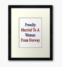Proudly Married To A Woman From Norway  Framed Print
