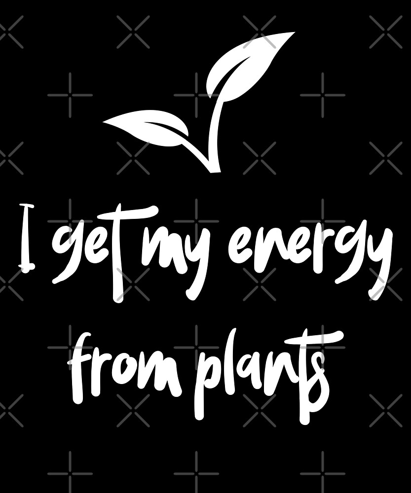 I Get My Energy From Plants by Sweevy Swag